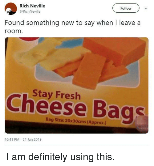 Definitely, Fresh, and Cheese: Rich Neville  @RichNeville  Follow  Found something new to say when I leave a  room  Stay Fresh  Cheese Bags  Bag Size: 20x30cms (Approx.)  10:41 PM 31 Jan 2019 I am definitely using this.