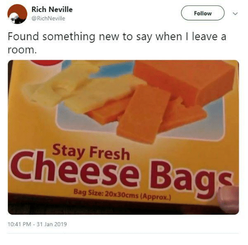 Dank, Fresh, and 🤖: Rich Neville  @RichNeville  Follow  Found something new to say when I leave a  room  Stay Fresh  Cheese Bags  Bag Size: 20x30cms (Approx.)  10:41 PM 31 Jan 2019