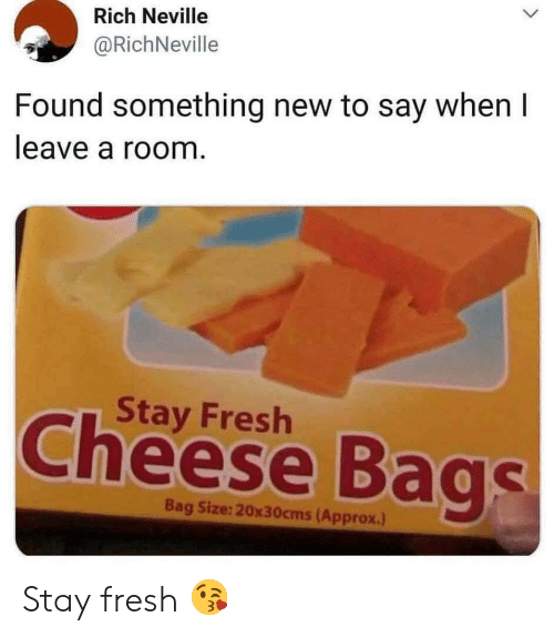 Fresh, Cheese, and New: Rich Neville  @RichNeville  Found something new to say when I  leave a room.  Stay Fresh  Cheese Bags  Bag Size:20x30cms(Approx.) Stay fresh 😘