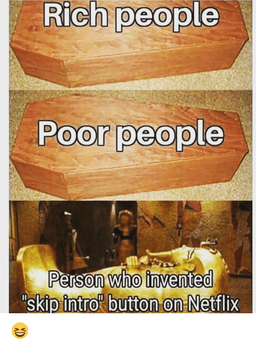 Memes, Netflix, and 🤖: Rich people  Poor people  Person Who invented  SkIp  intro button on -Netflix 😆