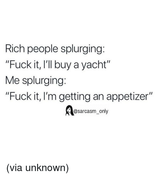 "Sarcasm Only: Rich people splurging:  ""Fuck it, I'l buy a yacht""  Me splurging:  ""Fuck it, I'm getting an appetizer""  @sarcasm_only (via unknown)"
