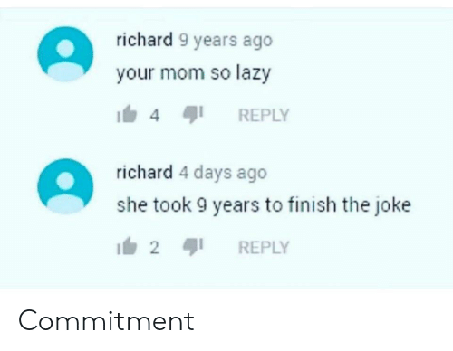 Lazy, Mom, and She: richard 9 years ago  your mom so lazy  REPLY  4  richard 4 days ago  she took 9 years to finish the joke  2  REPLY Commitment