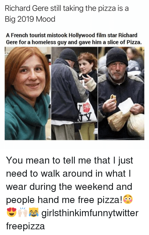 Funny, Homeless, and Mood: Richard Gere still taking the pizza is a  Big 2019 Mood  A French tourist mistook Hollywood film star Richard  Gere for a homeless guy and gave him a slice of Pizza. You mean to tell me that I just need to walk around in what I wear during the weekend and people hand me free pizza!😳😍🙌🏻😹 girlsthinkimfunnytwitter freepizza