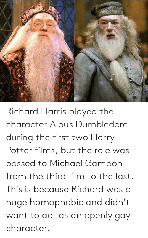richard harris: Richard Harris played the character Albus Dumbledore during the first two Harry Potter films, but the role was passed to Michael Gambon from the third film to the last. This is because Richard was a huge homophobic and didn't want to act as an openly gay character.