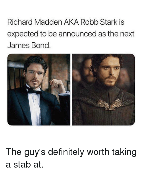 Definitely, Game of Thrones, and James Bond: Richard Madden AKA Robb Stark is  expected to be announced as the next  James Bond. The guy's definitely worth taking a stab at.