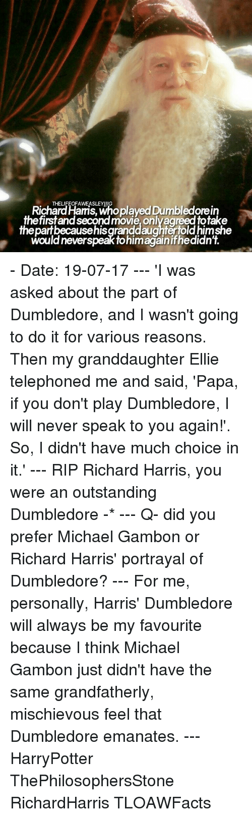 richard harris: Richardlaris, Wnoplayed Dumbledorein  THELIFEOFAWEASLEYIIIG  firstand second movie, onlyagreed totake  thepartbecausehisgranddaughtertold himshe  would neverspeak tohimagainifhedidn't. - Date: 19-07-17 --- 'I was asked about the part of Dumbledore, and I wasn't going to do it for various reasons. Then my granddaughter Ellie telephoned me and said, 'Papa, if you don't play Dumbledore, I will never speak to you again!'. So, I didn't have much choice in it.' --- RIP Richard Harris, you were an outstanding Dumbledore -* --- Q- did you prefer Michael Gambon or Richard Harris' portrayal of Dumbledore? --- For me, personally, Harris' Dumbledore will always be my favourite because I think Michael Gambon just didn't have the same grandfatherly, mischievous feel that Dumbledore emanates. --- HarryPotter ThePhilosophersStone RichardHarris TLOAWFacts