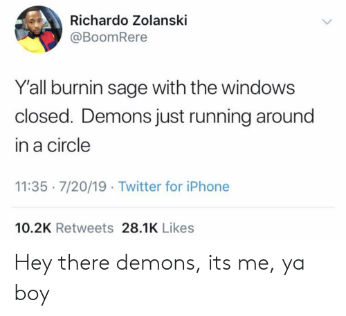 Sage: Richardo Zolanski  @BoomRere  Y'all burnin sage with the windows  closed. Demons just running around  in a circle  11:35 7/20/19 Twitter for iPhone  10.2K Retweets 28.1K Likes Hey there demons, its me, ya boy