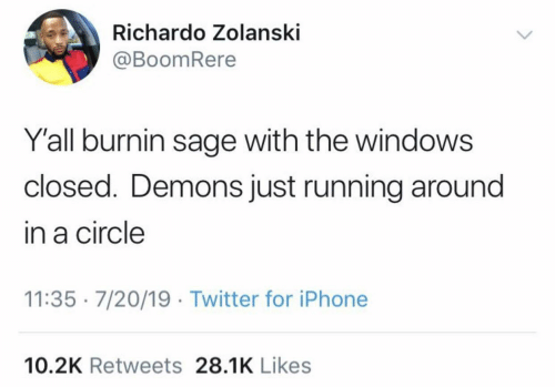Windows: Richardo Zolanski  @BoomRere  Y'all burnin sage with the windows  closed. Demons just running around  in a circle  11:35 · 7/20/19 · Twitter for iPhone  10.2K Retweets 28.1K Likes