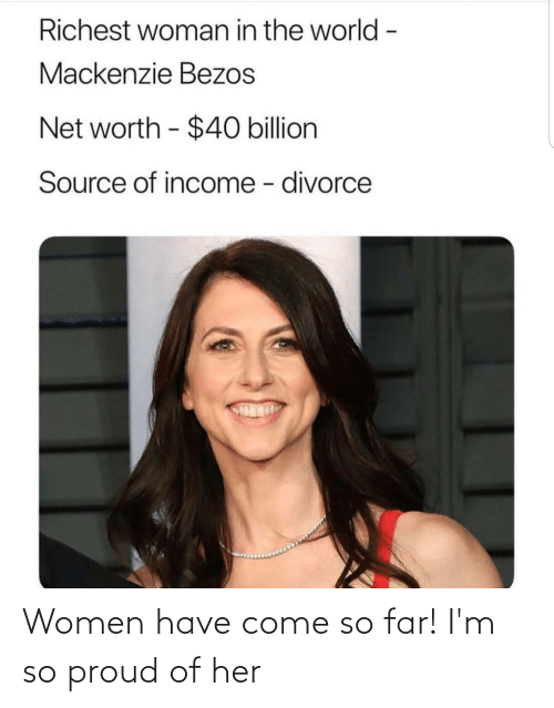mackenzie: Richest woman in the world -  Mackenzie Bezos  Net worth - $40 billion  Source of income - divorce Women have come so far! I'm so proud of her