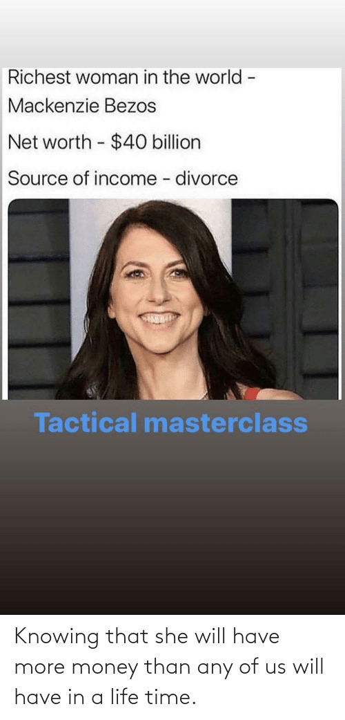 mackenzie: Richest woman in the world -  Mackenzie Bezos  Net worth - $40 billion  Source of income - divorce  Tactical masterclass Knowing that she will have more money than any of us will have in a life time.