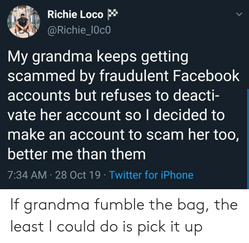 loco: Richie Loco  @Richie_l0c0  My grandma keeps getting  scammed by fraudulent Facebook  accounts but refuses to deacti-  vate her account so I decided to  make an account to scam her too,  better me than them  7:34 AM 28 Oct 19 Twitter for iPhone If grandma fumble the bag, the least I could do is pick it up