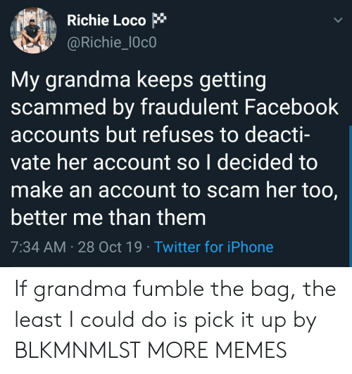 loco: Richie Loco  @Richie_l0c0  My grandma keeps getting  scammed by fraudulent Facebook  accounts but refuses to deacti-  vate her account so I decided to  make an account to scam her too,  better me than them  7:34 AM 28 Oct 19 Twitter for iPhone If grandma fumble the bag, the least I could do is pick it up by BLKMNMLST MORE MEMES