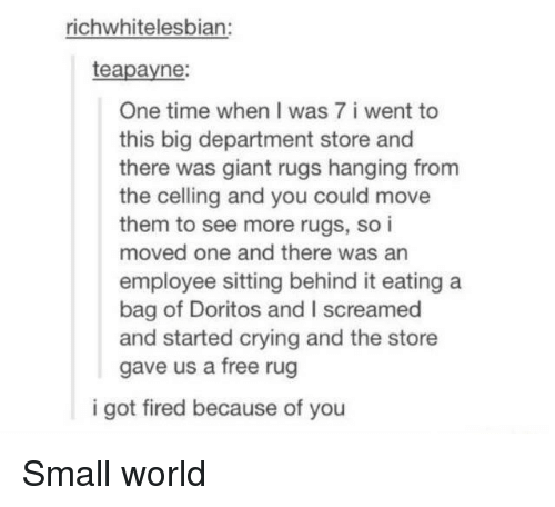 Rugs: richwhitelesbian:  teapayne:  One time when I was 7 i went to  this big department store and  there was giant rugs hanging from  the celling and you could move  them to see more rugs, so i  moved one and there was an  employee sitting behind it eating a  bag of Doritos and I screamed  and started crying and the store  gave us a free rug  i got fired because of you Small world