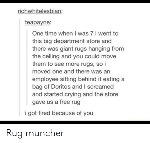 Rugs: richwhitelesbian:  teapayne:  One time when I was 7 i went to  this big department store and  there was giant rugs hanging from  the celling and you could move  them to see more rugs, so i  moved one and there was an  employee sitting behind it eating a  bag of Doritos and I screamed  and started crying and the store  gave us a free rug  i got fired because of you Rug muncher