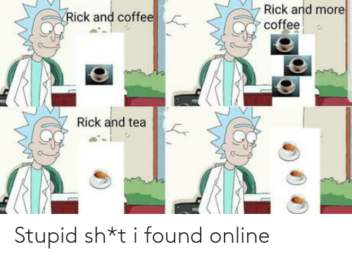 tea: Rick and more  coffee  Rick and coffee  Rick and tea Stupid sh*t i found online
