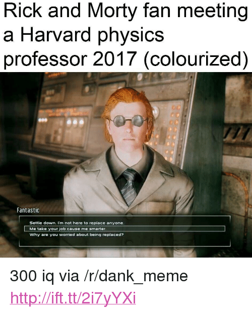 """Dank, Meme, and Rick and Morty: Rick and Morty fan meeting  a Harvard physics  professor 2017 (colourized)  Fantastic  Settle down. I'm not here to replace anyone  Me take your job cause me smarter  Why are you worried about being replaced? <p>300 iq via /r/dank_meme <a href=""""http://ift.tt/2i7yYXi"""">http://ift.tt/2i7yYXi</a></p>"""