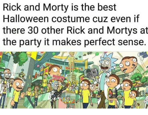 makes-perfect-sense: Rick and Morty is the best  Halloween costume cuz even if  there 30 other Rick and Mortys at  the party it makes perfect sense.  lu