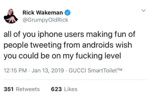 Fucking, Gucci, and Iphone: Rick Wakeman  @GrumpyOldRick  all of you iphone users making fun of  people tweeting from androids wish  you could be on my fucking level  12:15 PM Jan 13, 2019 GUCCI SmartToiletTM  351 Retweets  623 Likes