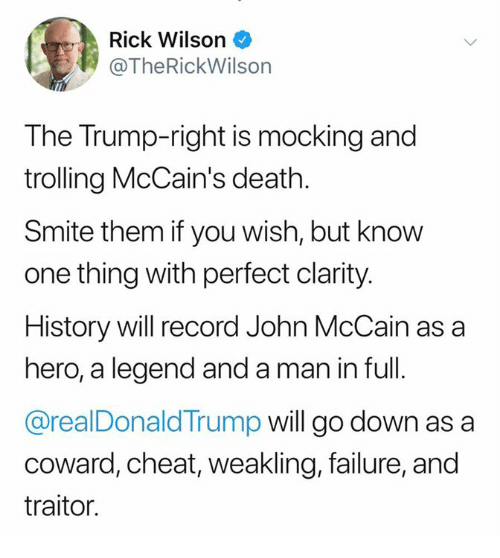 Trolling, Death, and History: Rick Wilson  @TheRickWilson  The Trump-right is mocking and  trolling McCain's death.  Smite them if you wish, but know  one thing with perfect clarity.  History will record John McCain as a  hero, a legend and a man in full.  @realDonaldTrump will go down as a  coward, cheat, weakling, failure, and  traitor.