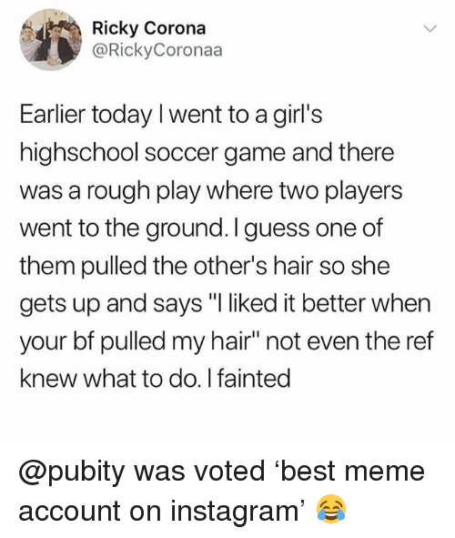 "Girls, Instagram, and Meme: Ricky Corona  @RickyCoronaa  Earlier today I went to a girl's  highschool soccer game and there  was a rough play where two players  went to the ground. I guess one of  them pulled the other's hair so she  gets up and says ""I liked it better when  your bf pulled my hair"" not even the ref  knew what to do.I fainted @pubity was voted 'best meme account on instagram' 😂"