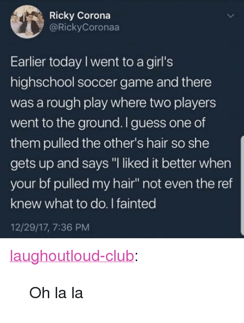"Club, Girls, and Soccer: Ricky Corona  @RickyCoronaa  Earlier today I went to a girl's  highschool soccer game and there  was a rough play where two players  went to the ground.I guess one of  them pulled the other's hair so she  gets up and says ""I liked it better when  your bf pulled my hair not even the ref  knew what to do. I fainted  12/29/17, 7:36 PM <p><a href=""http://laughoutloud-club.tumblr.com/post/173302253317/oh-la-la"" class=""tumblr_blog"">laughoutloud-club</a>:</p>  <blockquote><p>Oh la la</p></blockquote>"