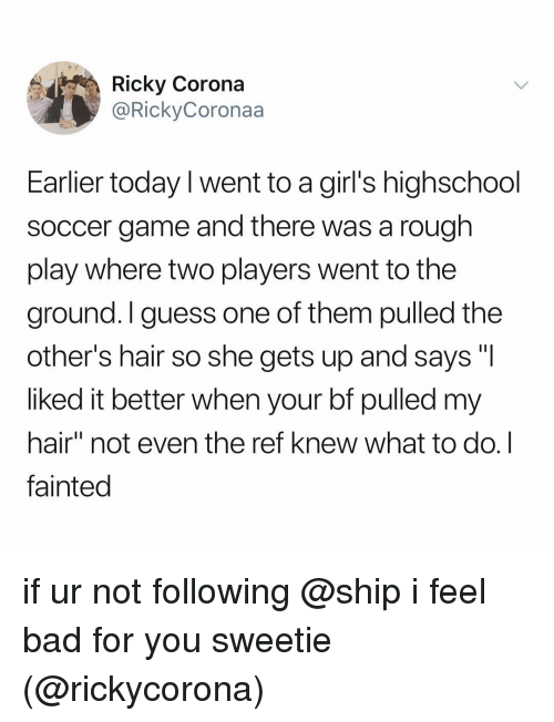 """Bad, Girls, and Soccer: Ricky Corona  @RickyCoronaa  Earlier today l went to a girl's highschool  soccer game and there was a rough  play where two players went to the  ground. I guess one of them pulled the  other's hair so she gets up and says """"I  liked it better when your bf pulled my  hair"""" not even the ref knew what to do.I  fainted if ur not following @ship i feel bad for you sweetie (@rickycorona)"""