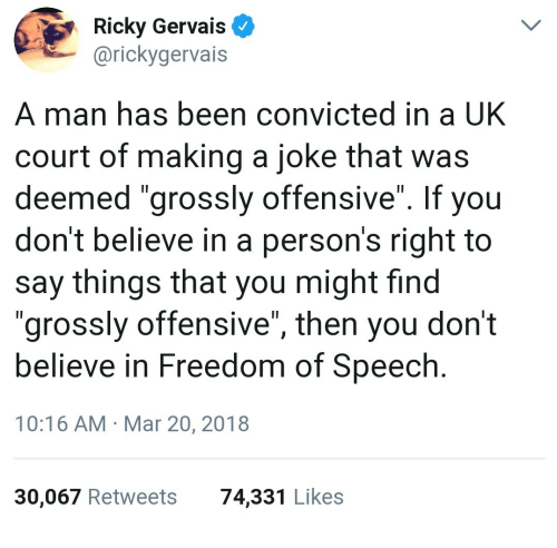 """Ricky Gervais: Ricky Gervais  @rickygervais  A man has been convicted in a UK  court of making a joke that was  deemed """"grossly offensive"""". If you  don't believe in a person's right to  say things that you might find  """"grossly offensive"""", then you don't  believe in Freedom of Speech  10:16 AM Mar 20, 2018  30,067 Retweets  74,331 Likes"""