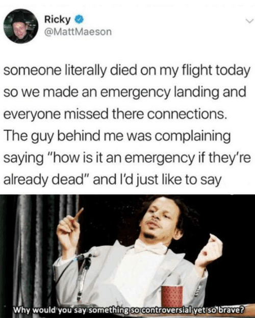 "emergency: Ricky  @MattMaeson  someone literally died on my flight today  so we made an emergency landing and  everyone missed there connections.  The guy behind me was complaining  saying ""how is it an emergency if they're  already dead"" and I'd just like to say  Why would you say something so controversial yet so brave?"
