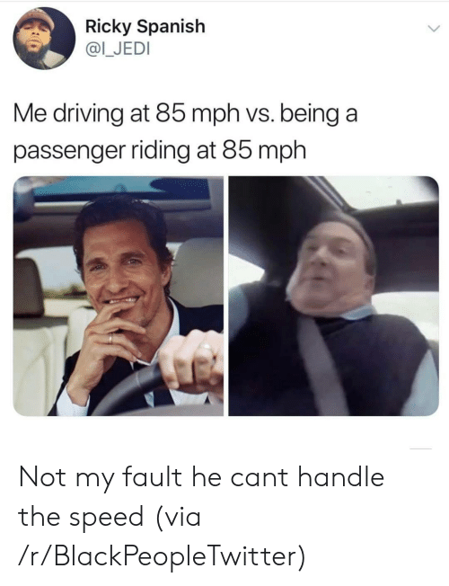 Blackpeopletwitter, Driving, and Jedi: Ricky Spanish  @I_JEDI  Me driving at 85 mph vs. being a  passenger riding at 85 mph Not my fault he cant handle the speed (via /r/BlackPeopleTwitter)