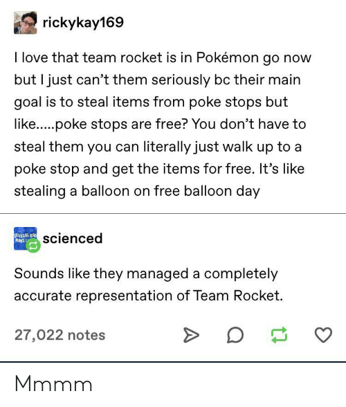 Love, Pokemon, and Puns: rickykay169  I love that team rocket is in Pokémon go now  but I just can't them seriously bc their main  goal is to steal items from poke stops but  like.....poke stops are free? You don't have to  steal them you can literally just walk up to a  poke stop and get the items for free. It's like  stealing a balloon on free balloon day  SEVERAL BR  PUNS L  scienced  Sounds like they managed a completely  accurate representation of Team Rocket.  27,022 notes Mmmm