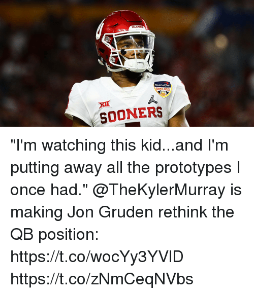 "Gruden: Riddell  CapitalOne  GE B0  SOONERS ""I'm watching this kid...and I'm putting away all the prototypes I once had.""   @TheKylerMurray is making Jon Gruden rethink the QB position: https://t.co/wocYy3YVlD https://t.co/zNmCeqNVbs"