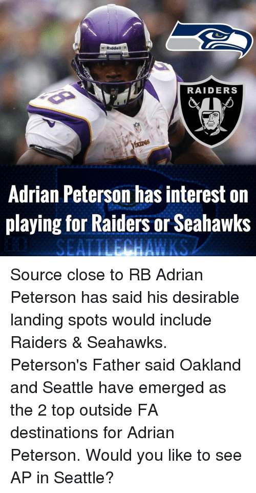 Adrian Peterson, Memes, and 🤖: Riddell  RAIDERS  Adrian Peterson has interest on  playing for Raiders or Seahawks Source close to RB Adrian Peterson has said his desirable landing spots would include Raiders & Seahawks. Peterson's Father said Oakland and Seattle have emerged as the 2 top outside FA destinations for Adrian Peterson. Would you like to see AP in Seattle?
