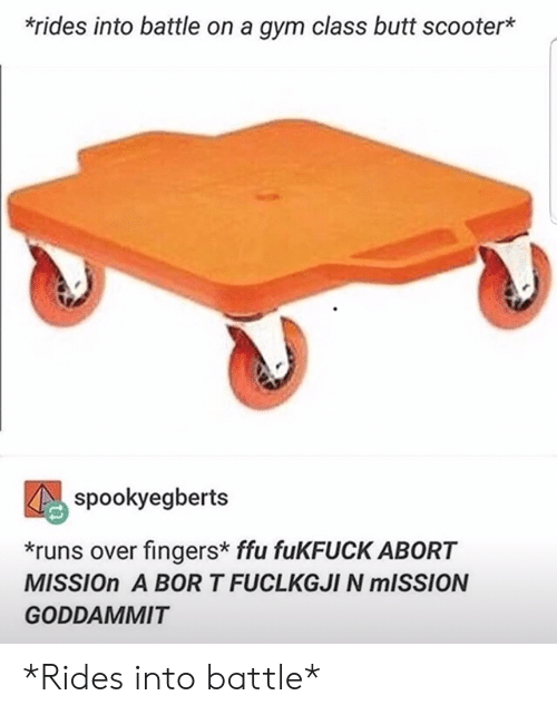Rides: *rides into battle on a gym class butt scooter*  spookyegberts  *runs over fingers* ffu fuKFUCK ABORT  MISSION A BOR T FUCLKGJI N MISSION  GODDAMMIT *Rides into battle*