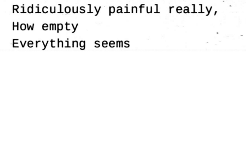 How, Really, and Everything: Ridiculously painful really,  How empty  Everything seems