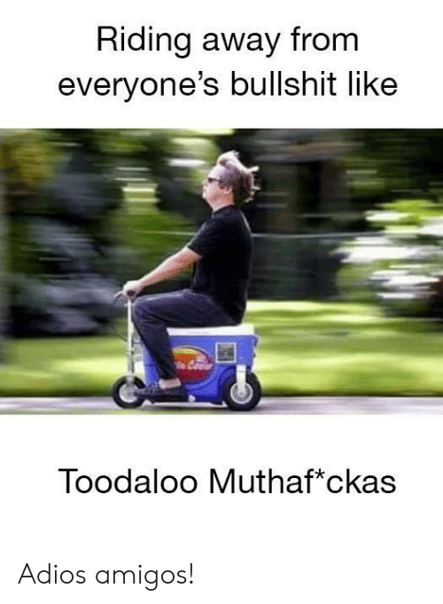 Dank, Bullshit, and 🤖: Riding away from  everyone's bullshit like  Toodaloo Muthaf*ckas Adios amigos!