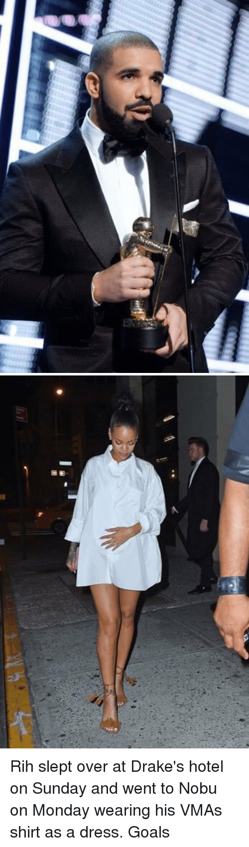Overation: rif   周團 Rih slept over at Drake's hotel on Sunday and went to Nobu on Monday wearing his VMAs shirt as a dress. Goals