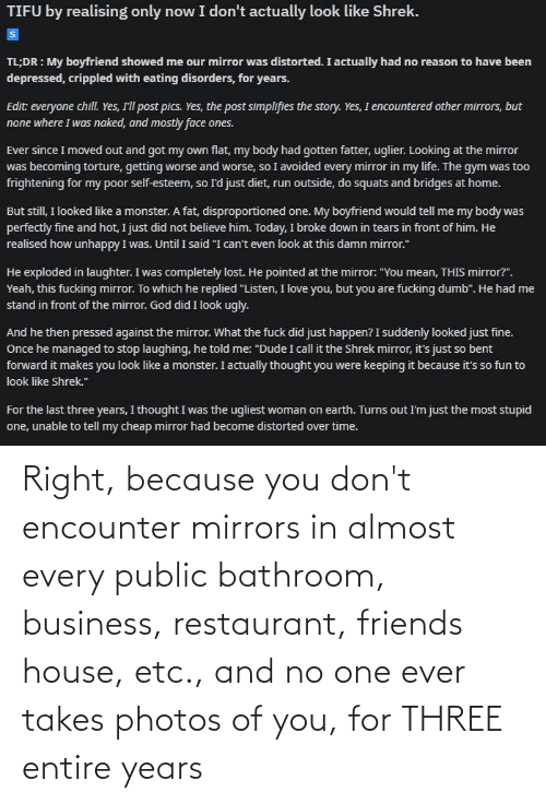 Business: Right, because you don't encounter mirrors in almost every public bathroom, business, restaurant, friends house, etc., and no one ever takes photos of you, for THREE entire years