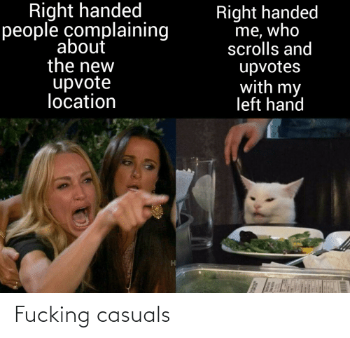 Fucking Casuals: Right handed  people complaining  Right handed  me, who  scrolls and  upvotes  with my  left hand  about  the new  upvote  location Fucking casuals