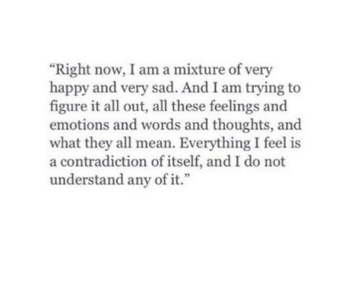 """Happy, Mean, and Sad: """"Right now, I am a mixture of very  happy and very sad. And I am trying to  figure it all out, all these feelings and  emotions and words and thoughts, and  what they all mean. Everything I feel is  a contradiction of itself, and I do not  understand any of it.""""  9"""