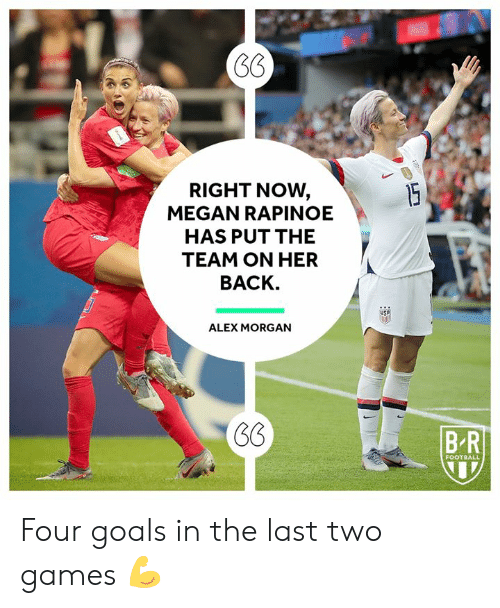 Megan: RIGHT NOW,  MEGAN RAPINOE  15  HAS PUT THE  TEAM ON HER  BACK.  ALEX MORGAN  BR  FOOTBALL Four goals in the last two games 💪