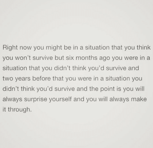 you-think-you: Right now you might be in a situation that you think  you won't survive but six months ago you were in a  situation that you didn't think you'd survive and  two years before that you were in a situation you  didn't think you'd survive and the point is you will  always surprise yourself and you will always make  it through.