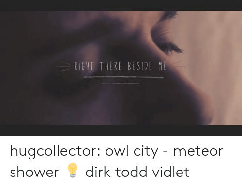 Shower, Target, and Tumblr: RIGHT THERE BESIDE ME hugcollector:  owl city - meteor shower 💡 dirk  todd vidlet