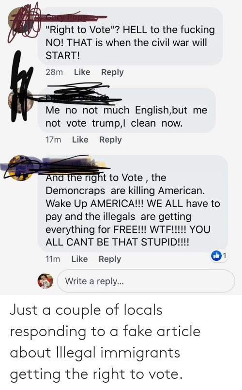 """Vote Trump: """"Right to Vote""""? HELL to the fucking  NO! THAT is when the civil war will  START!  Like Reply  28m  Me no not much English,but me  not vote trump,l clean now.  Like Reply  17m  And the right to Vote , the  Demoncraps are killing American.  Wake Up AMERICA!!! WE ALL have to  pay and the illegals are getting  everything for FREE!!! WTF!!!! YOU  ALL CANT BE THAT STUPID!!!!  Like Reply  11m  Write a reply... Just a couple of locals responding to a fake article about Illegal immigrants getting the right to vote."""