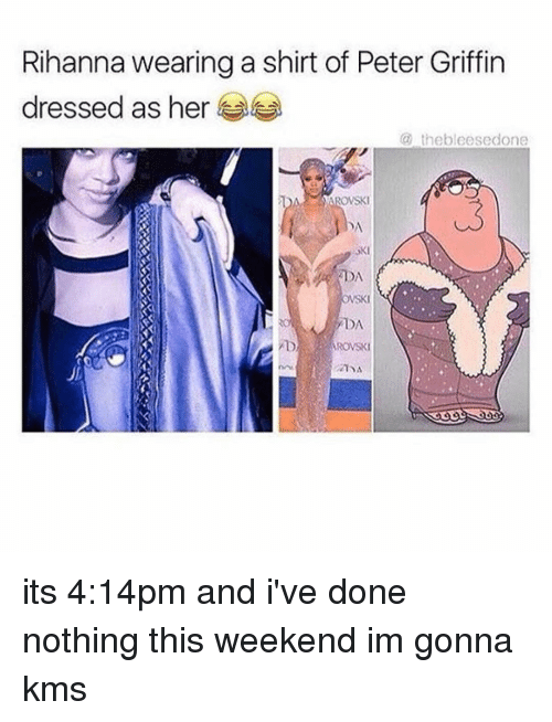 Peter Griffins: Rihanna wearing a shirt of Peter Griffin  dressed as her  (a the bleesedone  YAROWSKI  DA  DA  SKI  DA  ARONSKI its 4:14pm and i've done nothing this weekend im gonna kms