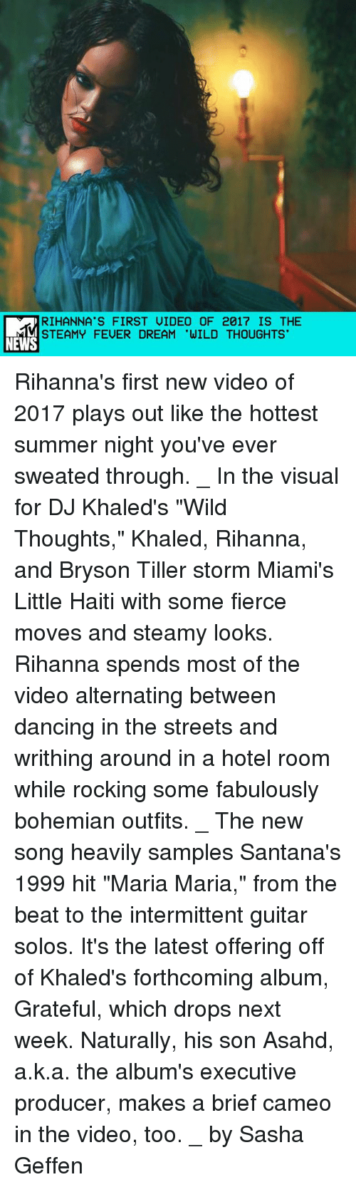 """Bryson Tiller, Dancing, and Memes: RIHANNA'S FIRST UIDEO OF 2017 IS THE  STEAMY FEUER DREAM 'WILD THOUGHTS  NEWS Rihanna's first new video of 2017 plays out like the hottest summer night you've ever sweated through. _ In the visual for DJ Khaled's """"Wild Thoughts,"""" Khaled, Rihanna, and Bryson Tiller storm Miami's Little Haiti with some fierce moves and steamy looks. Rihanna spends most of the video alternating between dancing in the streets and writhing around in a hotel room while rocking some fabulously bohemian outfits. _ The new song heavily samples Santana's 1999 hit """"Maria Maria,"""" from the beat to the intermittent guitar solos. It's the latest offering off of Khaled's forthcoming album, Grateful, which drops next week. Naturally, his son Asahd, a.k.a. the album's executive producer, makes a brief cameo in the video, too. _ by Sasha Geffen"""