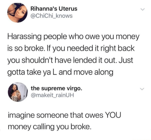 imagine: Rihanna's Uterus  @ChiChi_knows  Harassing people who owe you money  is so broke. If you needed it right back  you shouldn't have lended it out. Just  gotta take ya L and move along  the supreme virgo.  @makeit_rainUH  imagine someone that owes YOU  money calling you broke.