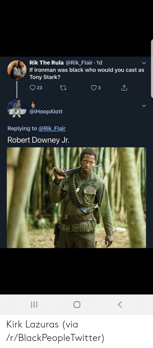 kirk: Rik The Rula @Rik_Flair 1d  If Ironman was black who would you cast as  Tony Stark?  23  @iHoopAlott  Replying to @Rik_Flair  Robert Downey Jr. Kirk Lazuras (via /r/BlackPeopleTwitter)