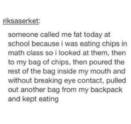 My Backpack: riksaserket:  someone called me fat today at  school because i was eating chips in  math class so i looked at them, then  to my bag of chips, then poured the  rest of the bag inside my mouth and  without breaking eye contact, pulled  out another bag from my backpack  and kept eating