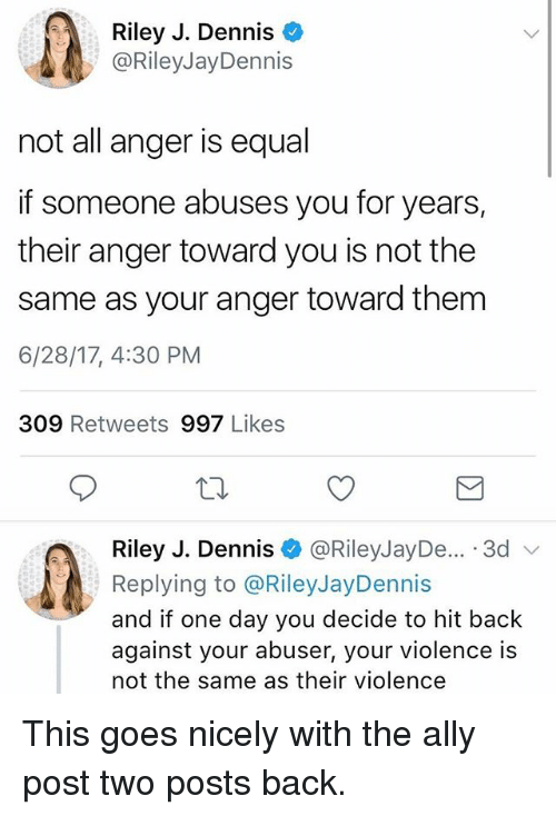 Equalism: Riley J. Dennis  @RileyJayDennis  not all anger is equal  if someone abuses you for years,  their anger toward you is not the  same as your anger toward them  6/28/17, 4:30 PM  309 Retweets 997 Likes  Riley J. Dennis @RileyJayDe... .3d v  Replying to @RileyJayDennis  and if one day you decide to hit back  against your abuser, your violence is  not the same as their violence This goes nicely with the ally post two posts back.