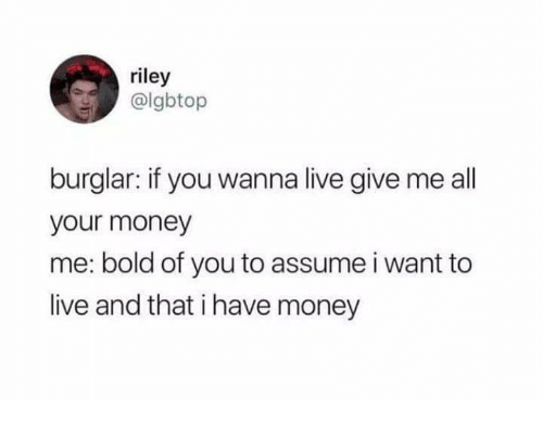 Money, Live, and Bold: riley  @lgbtop  burglar: if you wanna live give me all  your money  me: bold of you to assume i want to  live and that i have money